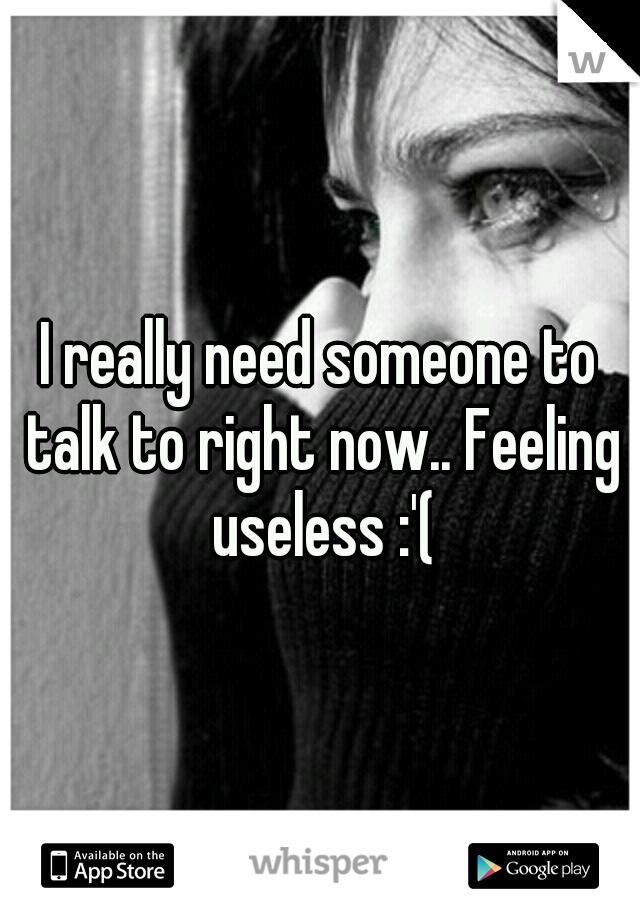 I really need someone to talk to right now.. Feeling useless :'(