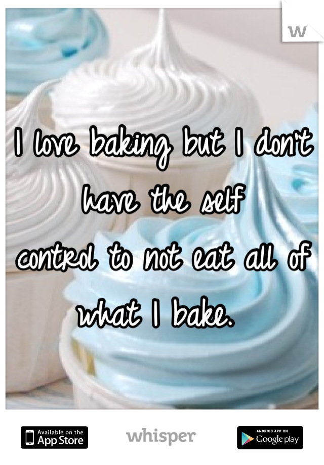 I love baking but I don't have the self control to not eat all of what I bake.