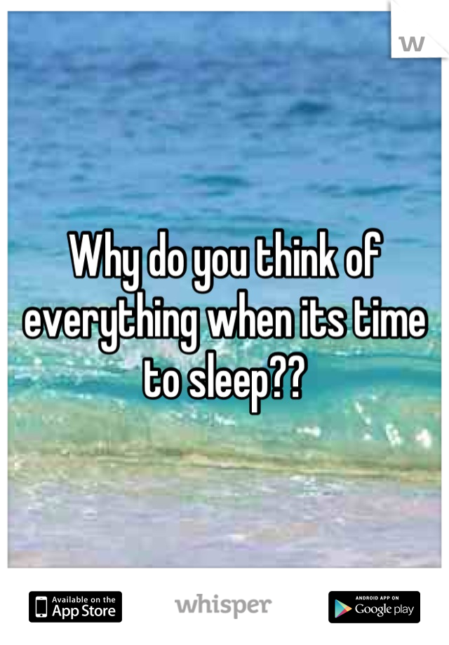 Why do you think of everything when its time to sleep??