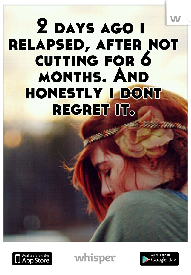 2 days ago i relapsed, after not cutting for 6 months. And honestly i dont regret it.