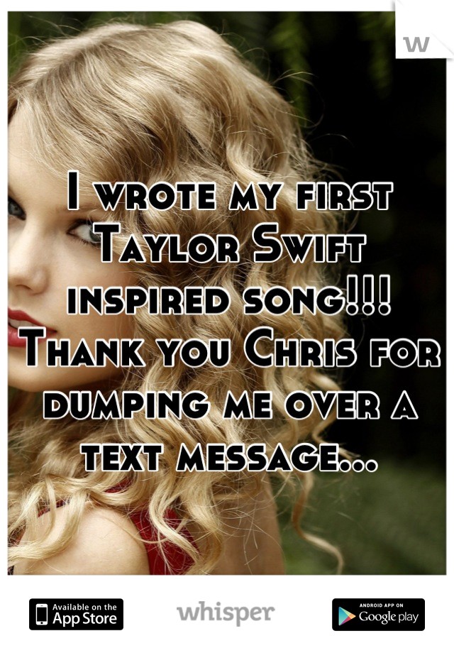 I wrote my first Taylor Swift inspired song!!! Thank you Chris for dumping me over a text message...
