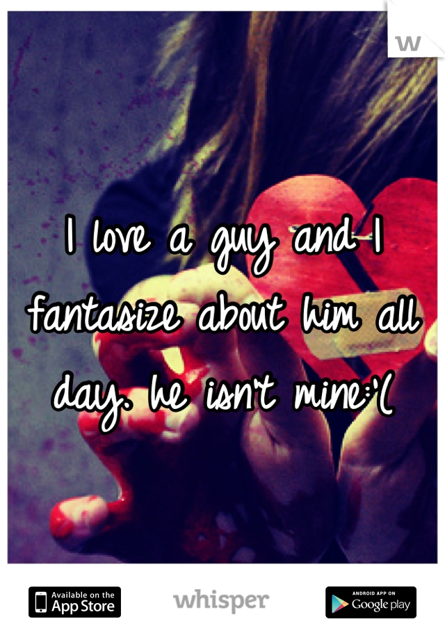I love a guy and I fantasize about him all day. he isn't mine:'(