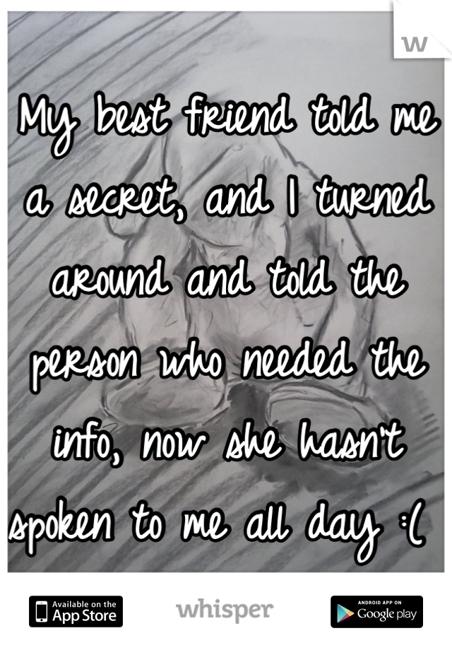 My best friend told me a secret, and I turned around and told the person who needed the info, now she hasn't spoken to me all day :(