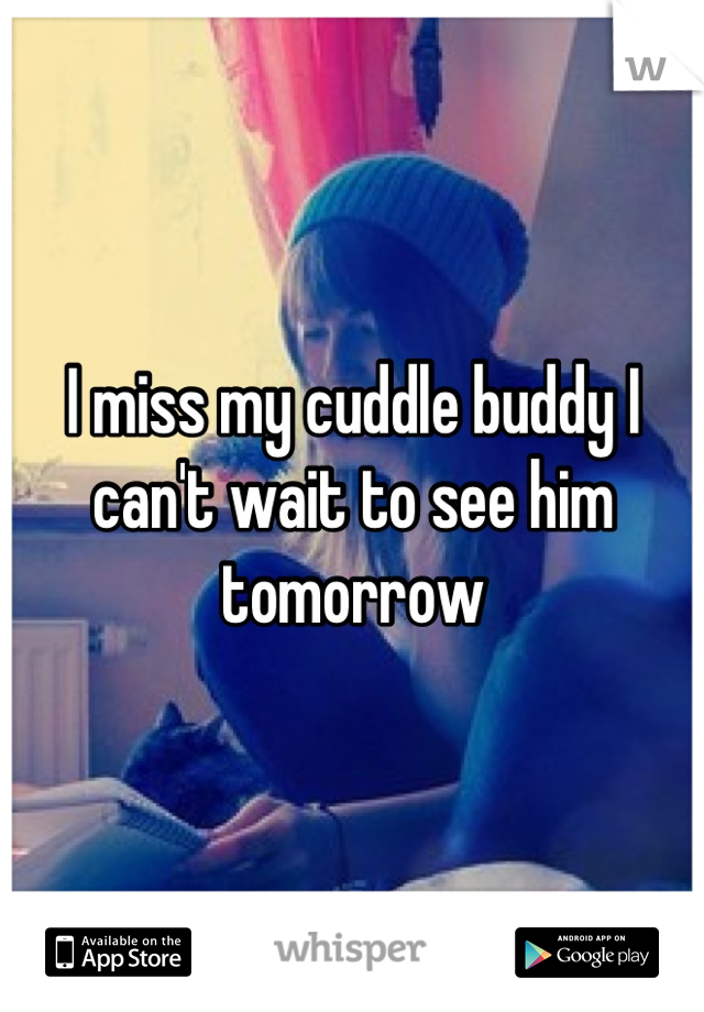 I miss my cuddle buddy I can't wait to see him tomorrow