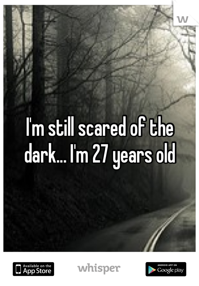 I'm still scared of the dark... I'm 27 years old