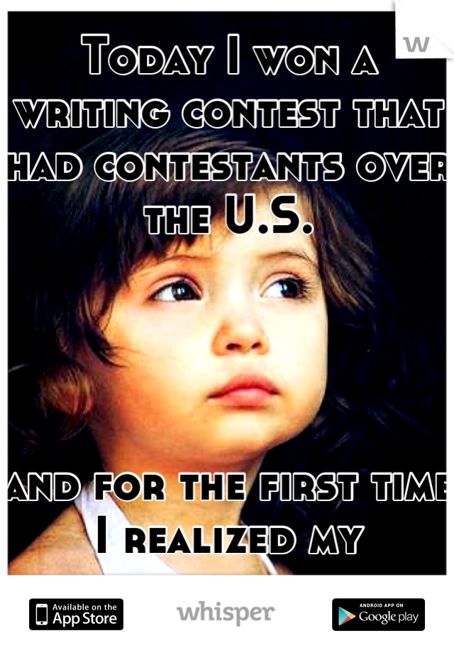 Today I won a writing contest that had contestants over the U.S.     and for the first time I realized my potential .