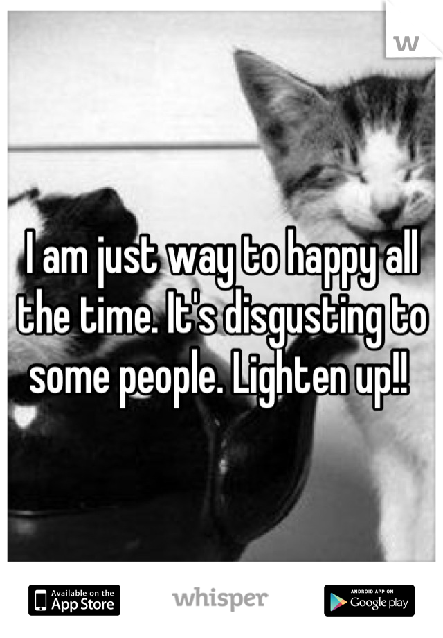 I am just way to happy all the time. It's disgusting to some people. Lighten up!!