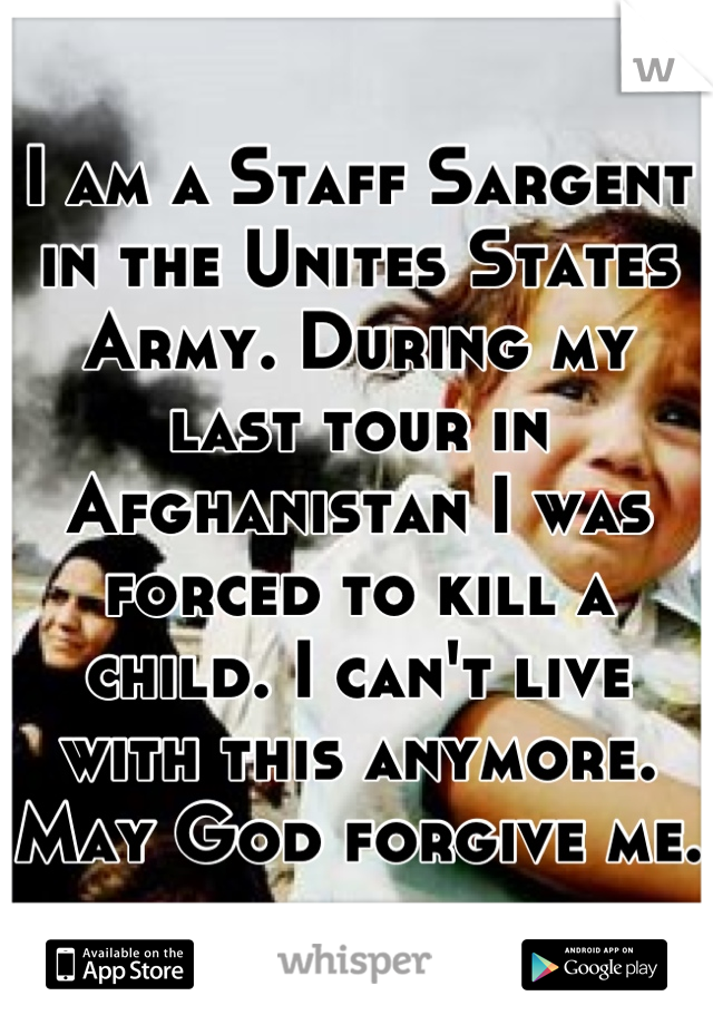 I am a Staff Sargent in the Unites States Army. During my last tour in Afghanistan I was forced to kill a child. I can't live with this anymore. May God forgive me.