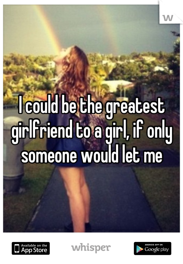 I could be the greatest girlfriend to a girl, if only someone would let me