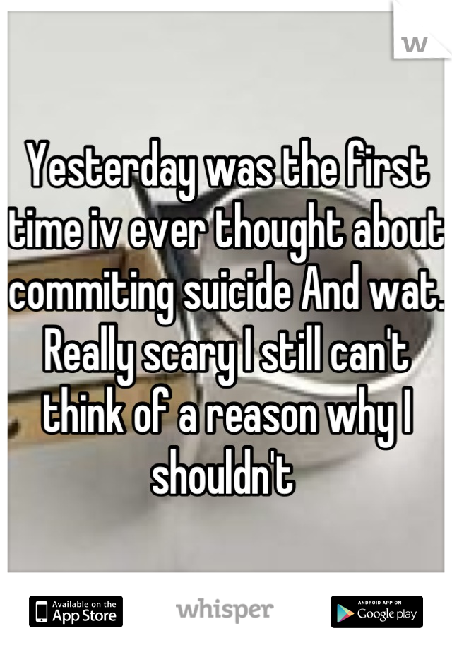 Yesterday was the first time iv ever thought about commiting suicide And wat. Really scary I still can't think of a reason why I shouldn't