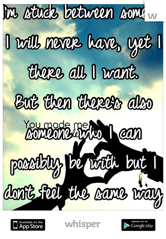 I'm stuck between someone I will never have, yet I there all I want.  But then there's also someone who I can possibly be with but I don't feel the same way they do.-.-