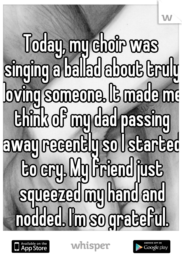 Today, my choir was singing a ballad about truly loving someone. It made me think of my dad passing away recently so I started to cry. My friend just squeezed my hand and nodded. I'm so grateful.