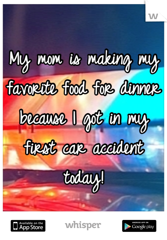 My mom is making my favorite food for dinner because I got in my first car accident today!