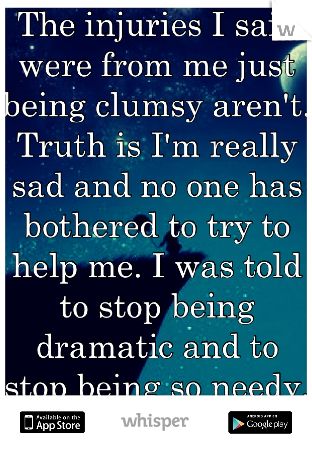 The injuries I said were from me just being clumsy aren't. Truth is I'm really sad and no one has bothered to try to help me. I was told to stop being dramatic and to stop being so needy. Sorry.