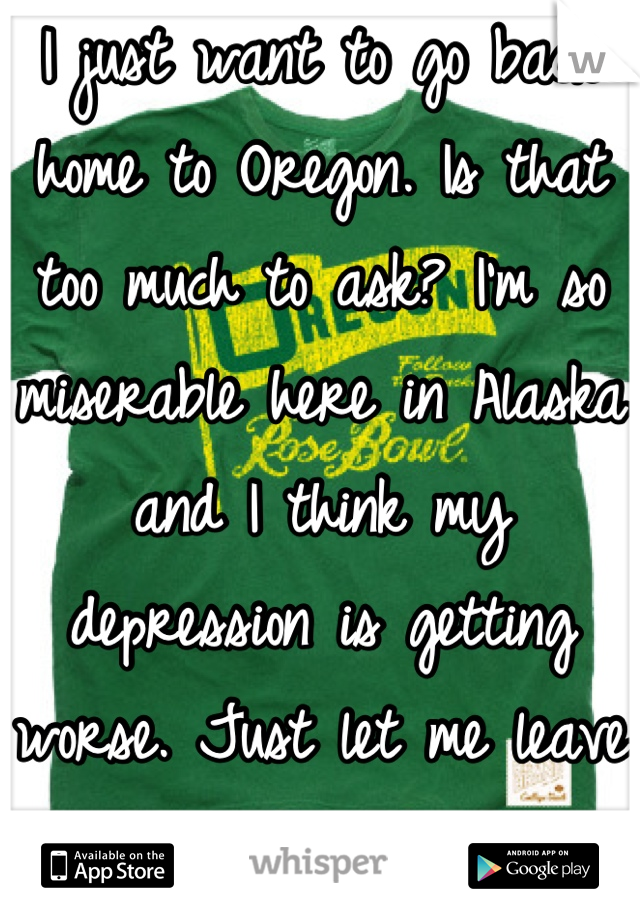 I just want to go back home to Oregon. Is that too much to ask? I'm so miserable here in Alaska and I think my depression is getting worse. Just let me leave already.