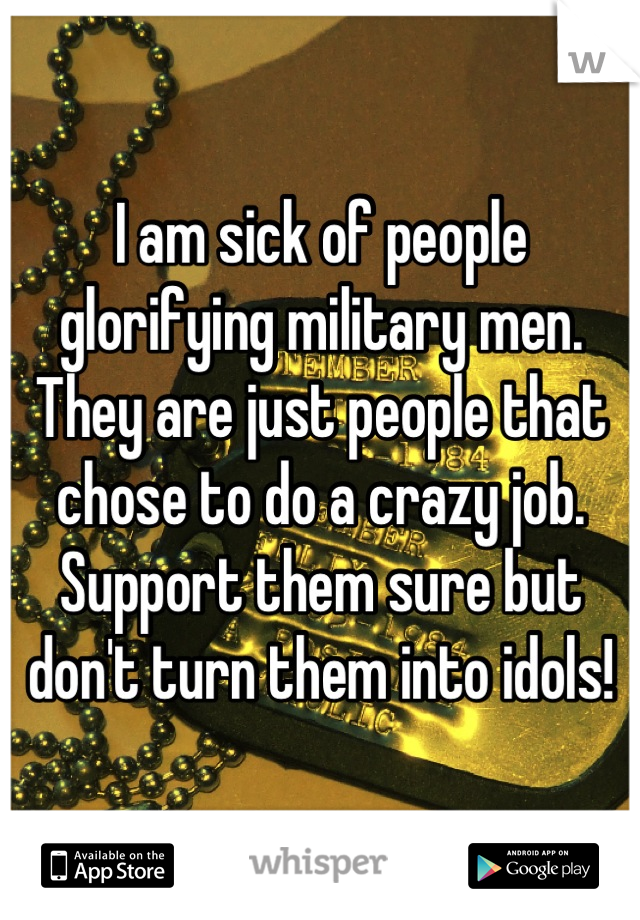 I am sick of people glorifying military men. They are just people that chose to do a crazy job. Support them sure but don't turn them into idols!