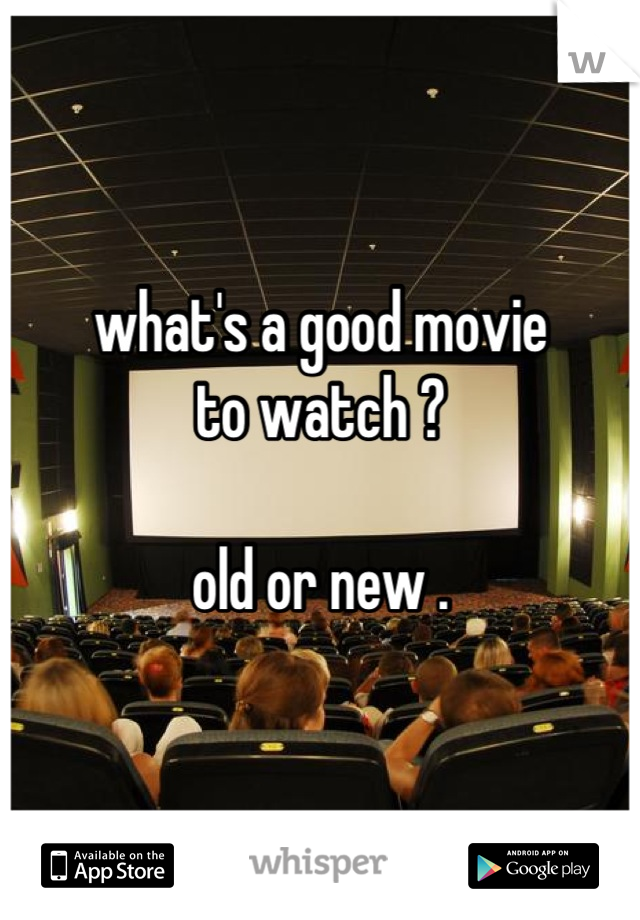 what's a good movie to watch ?  old or new .