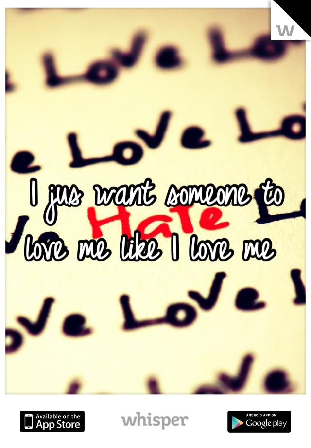 I jus want someone to love me like I love me