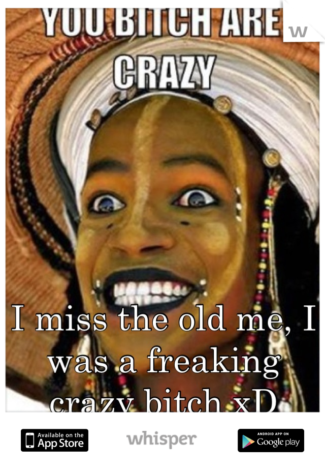 I miss the old me, I was a freaking crazy bitch xD