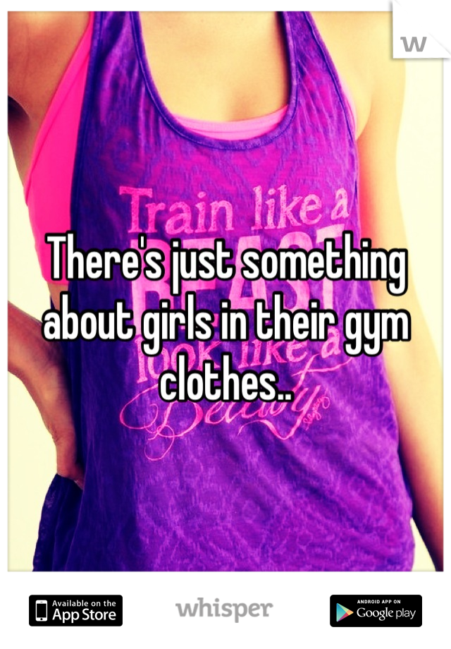 There's just something about girls in their gym clothes..