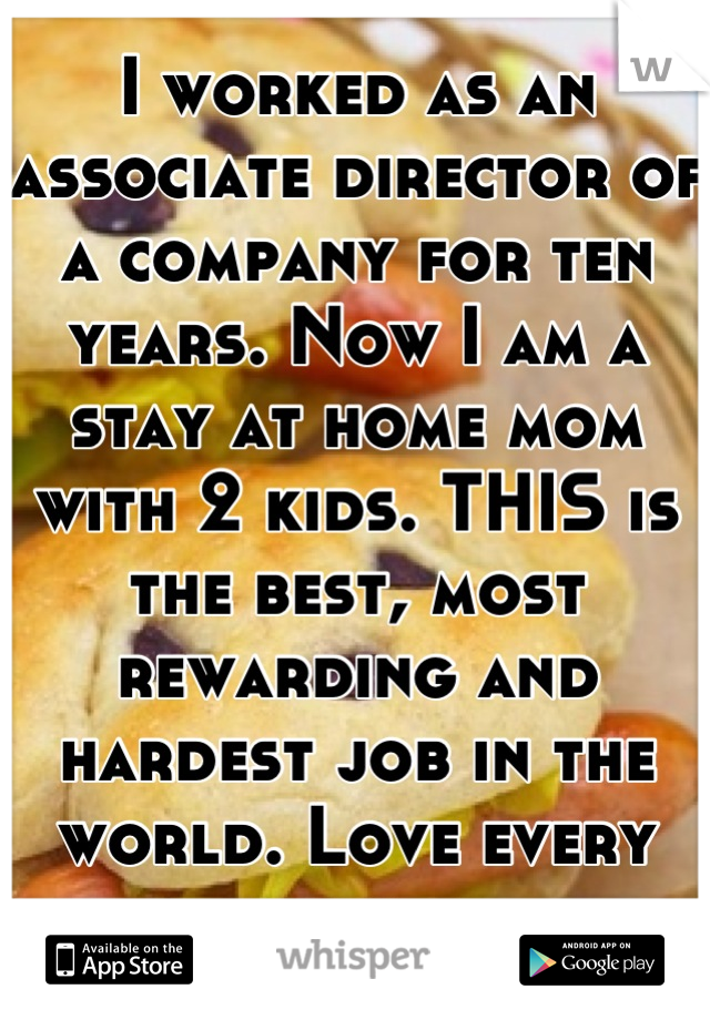 I worked as an associate director of a company for ten years. Now I am a stay at home mom with 2 kids. THIS is the best, most rewarding and hardest job in the world. Love every minute