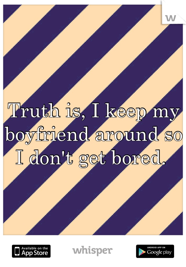 Truth is, I keep my boyfriend around so I don't get bored.