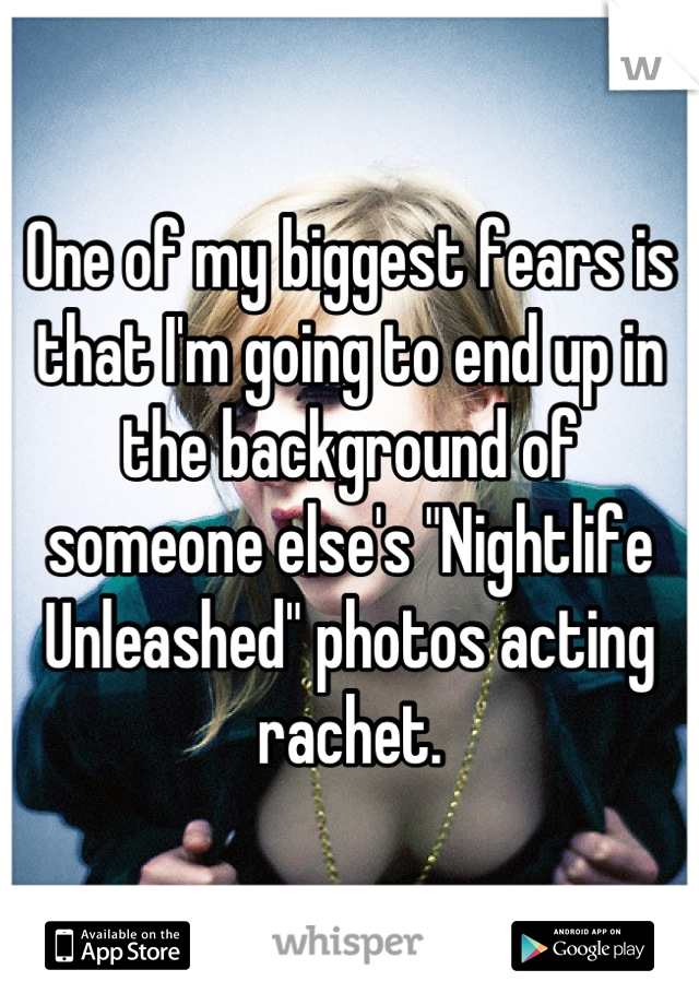 """One of my biggest fears is that I'm going to end up in the background of someone else's """"Nightlife Unleashed"""" photos acting rachet."""