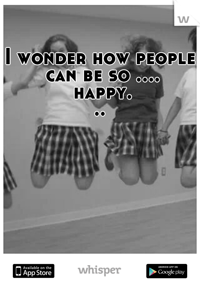 I wonder how people can be so .... happy...