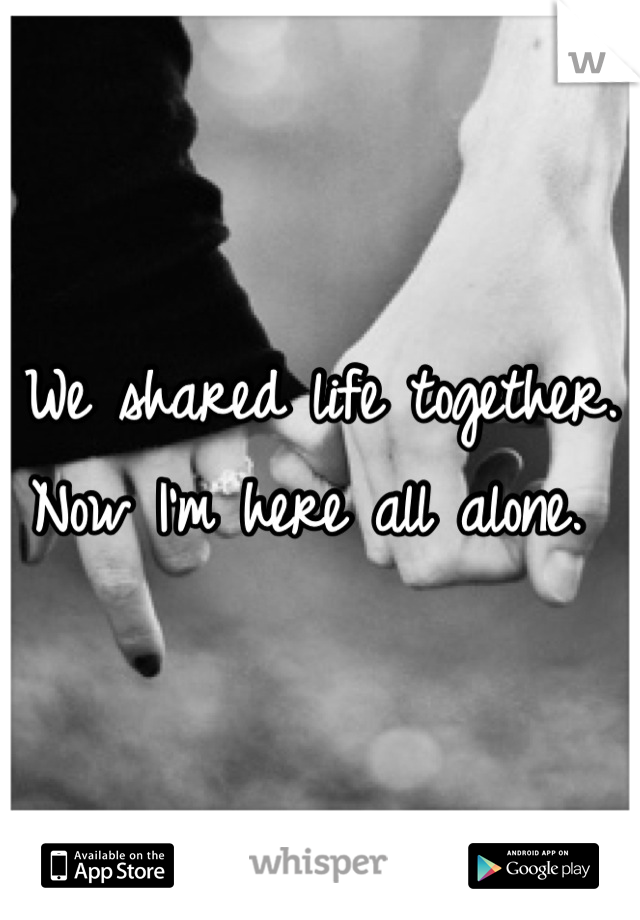 We shared life together. Now I'm here all alone.