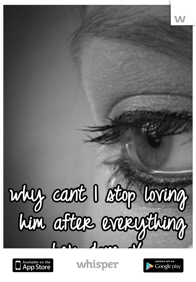 why cant I stop loving him after everything he's done :'(