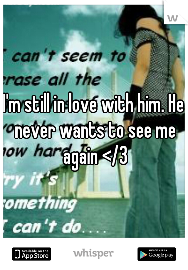 I'm still in love with him. He never wants to see me again </3