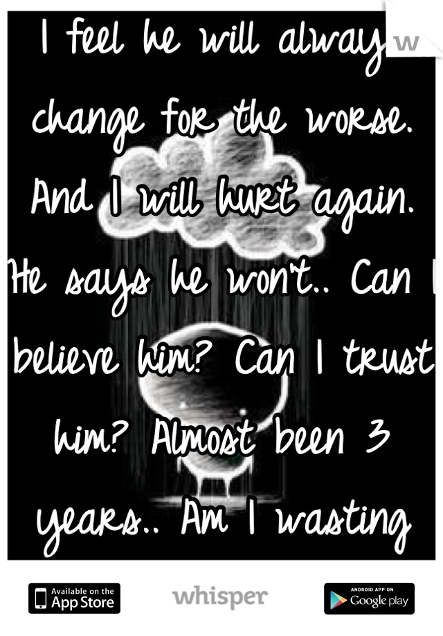 I feel he will always change for the worse. And I will hurt again. He says he won't.. Can I believe him? Can I trust him? Almost been 3 years.. Am I wasting my time?