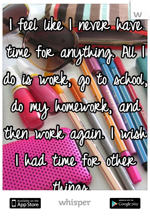 I feel like I never have time for anything. All I do is work, go to school, do my homework, and then work again. I wish I had time for other things.