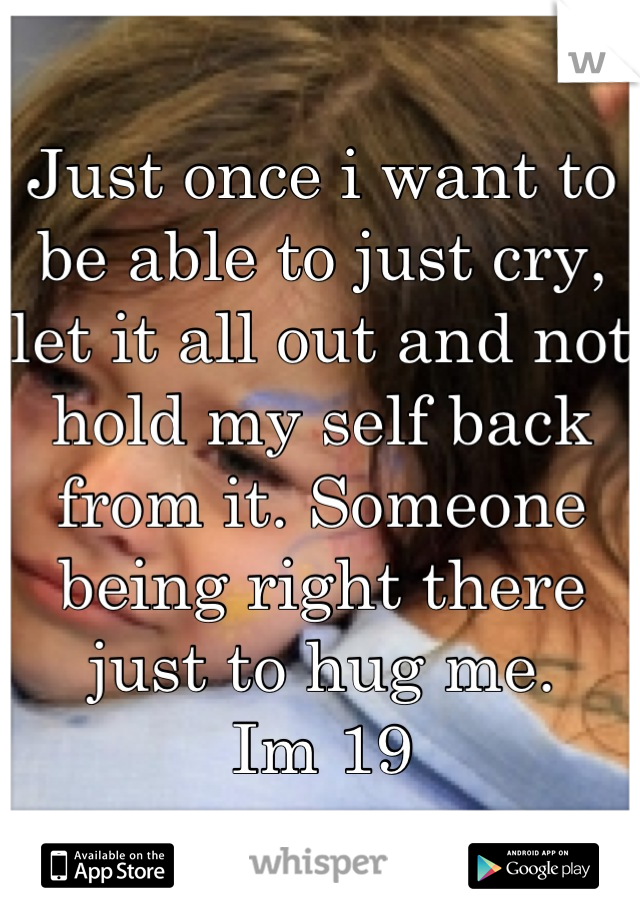 Just once i want to be able to just cry, let it all out and not hold my self back from it. Someone being right there just to hug me.  Im 19