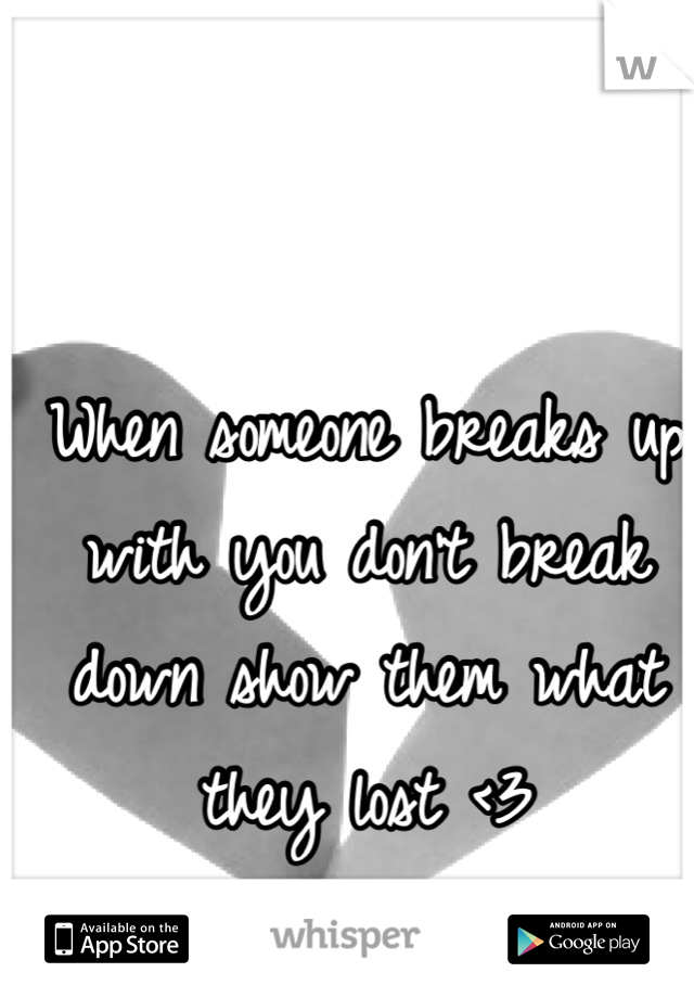 When someone breaks up with you don't break down show them what they lost <3