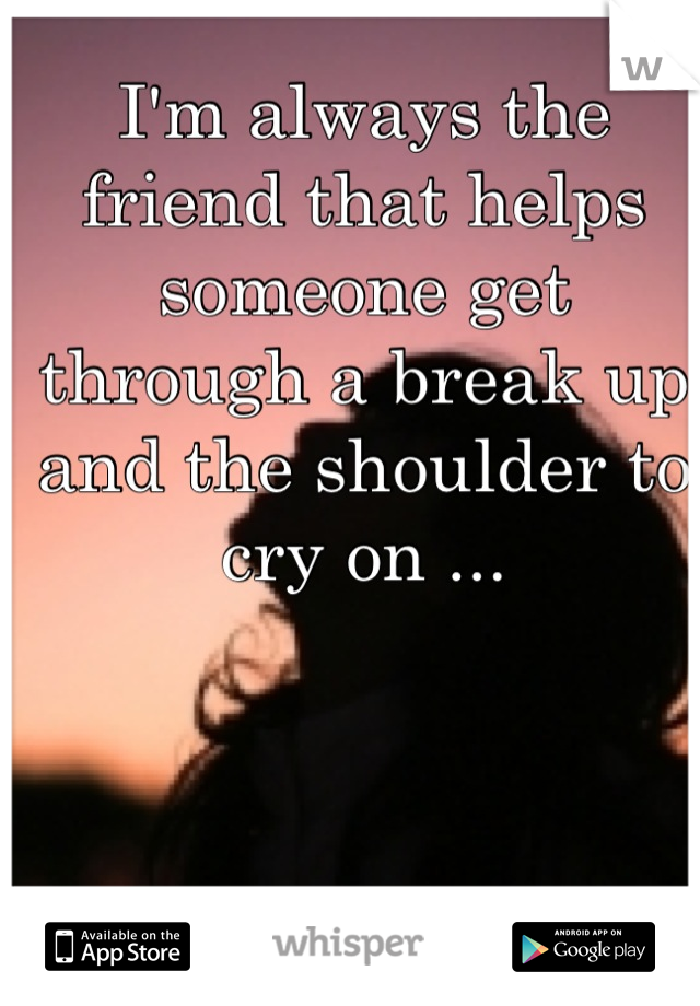 I'm always the friend that helps someone get through a break up and the shoulder to cry on ...