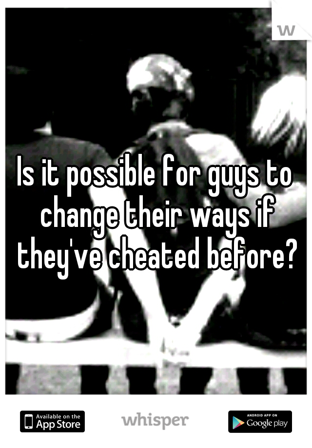 Is it possible for guys to change their ways if they've cheated before?