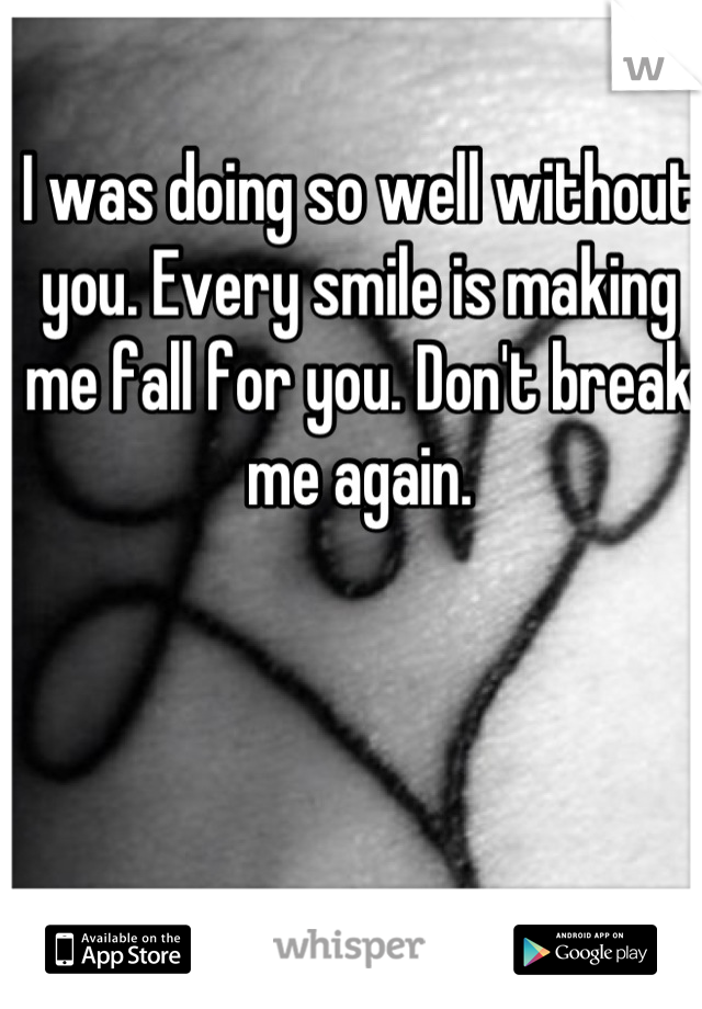 I was doing so well without you. Every smile is making me fall for you. Don't break me again.
