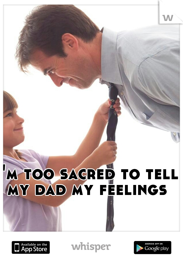 I'm too sacred to tell my dad my feelings