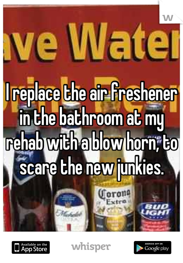 I replace the air freshener in the bathroom at my rehab with a blow horn, to scare the new junkies.