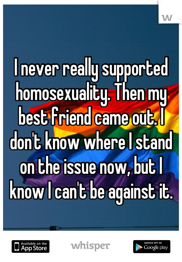 I never really supported homosexuality. Then my best friend came out. I don't know where I stand on the issue now, but I know I can't be against it.