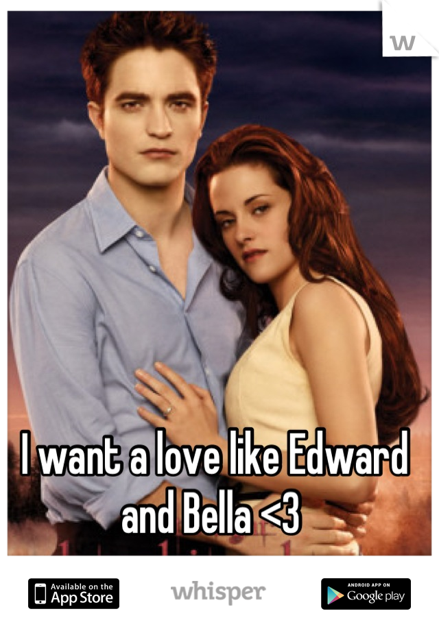 I want a love like Edward and Bella <3