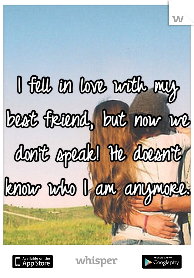 I fell in love with my best friend, but now we don't speak! He doesn't know who I am anymore.