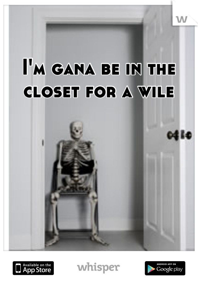 I'm gana be in the closet for a wile