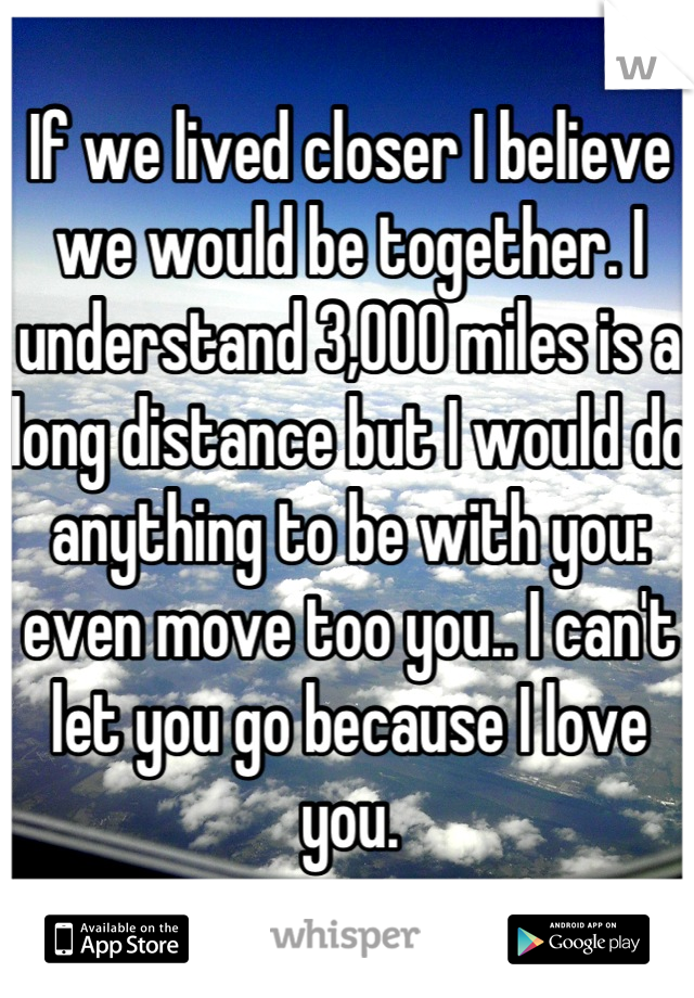 If we lived closer I believe we would be together. I understand 3,000 miles is a long distance but I would do anything to be with you: even move too you.. I can't let you go because I love you.