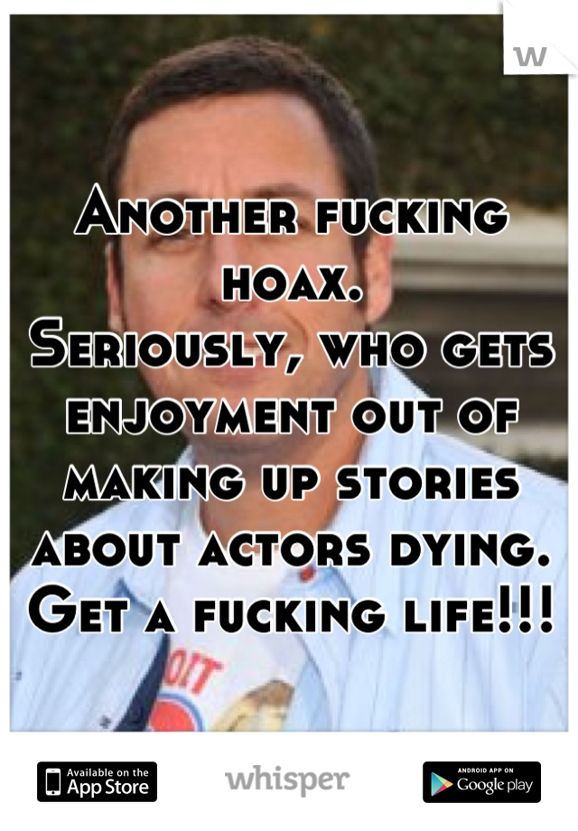 Another fucking hoax.  Seriously, who gets enjoyment out of making up stories about actors dying.  Get a fucking life!!!