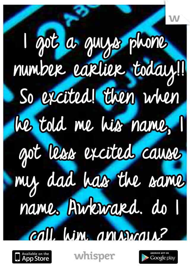 I got a guys phone number earlier today!! So excited! then when he told me his name, I got less excited cause my dad has the same name. Awkward. do I call him anyway?
