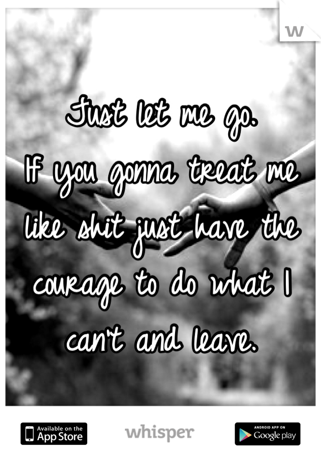 Just let me go. If you gonna treat me like shit just have the courage to do what I can't and leave.