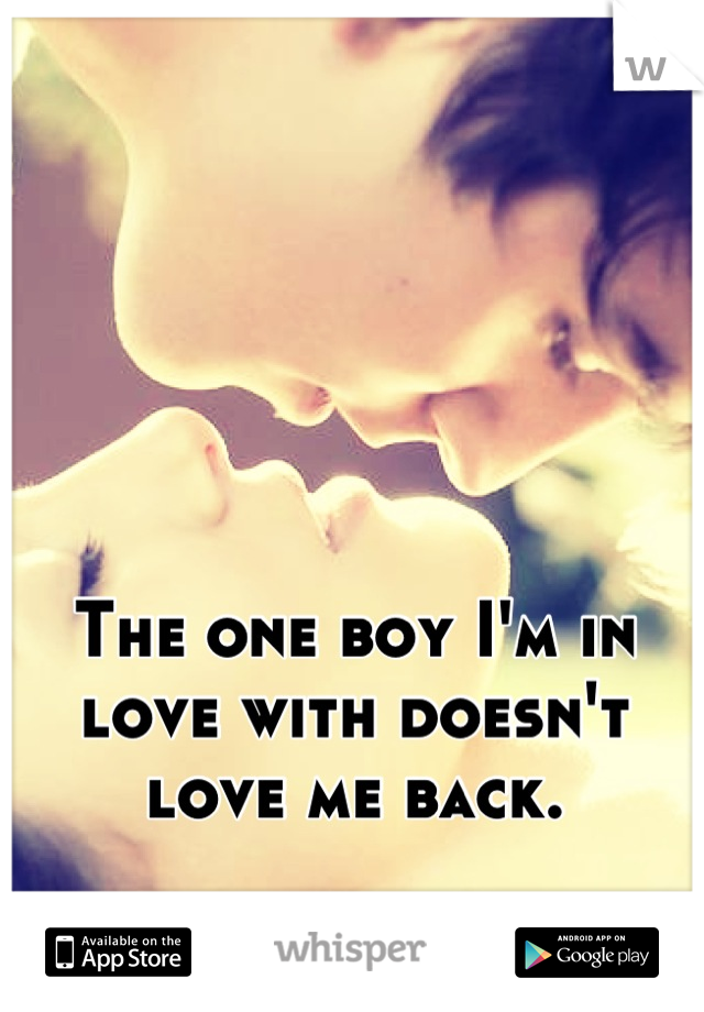 The one boy I'm in love with doesn't love me back.