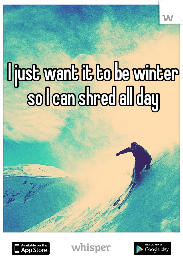 I just want it to be winter so I can shred all day